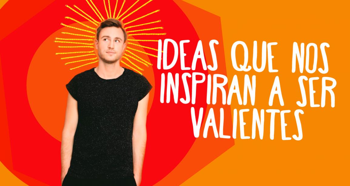 Ideas que nos inspiran a ser valientes